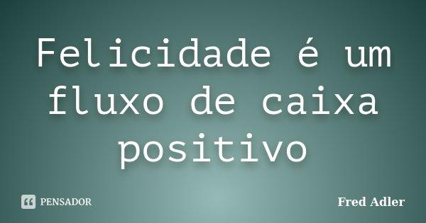 Felicidade é um fluxo de caixa positivo... Frase de Fred Adler.