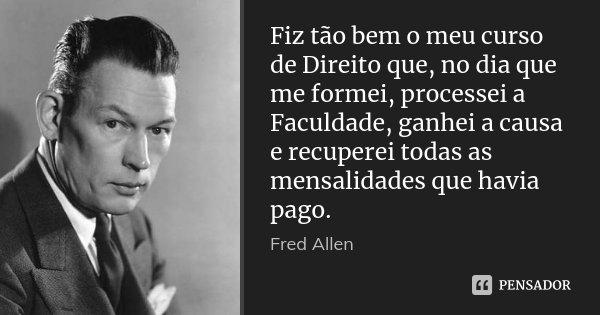 Fiz tão bem o meu curso de Direito que, no dia que me formei, processei a Faculdade, ganhei a causa e recuperei todas as mensalidades que havia pago.... Frase de Fred Allen.