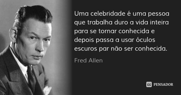 Uma celebridade é uma pessoa que trabalha duro a vida inteira para se tornar conhecida e depois passa a usar óculos escuros par não ser conhecida.... Frase de Fred Allen.
