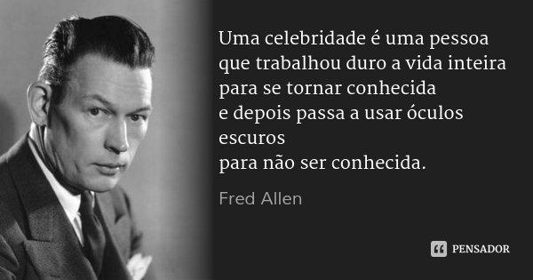 Uma celebridade é uma pessoa que trabalhou duro a vida inteira para se tornar conhecida e depois passa a usar óculos escuros para não ser conhecida.... Frase de Fred Allen.