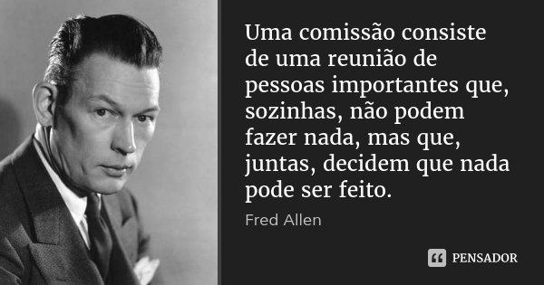 Uma comissão consiste de uma reunião de pessoas importantes que, sozinhas, não podem fazer nada, mas que, juntas, decidem que nada pode ser feito.... Frase de Fred Allen.