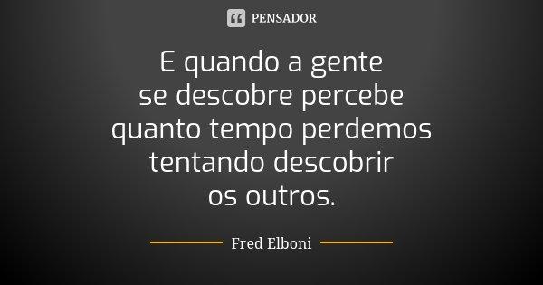 E quando a gente se descobre percebe quanto tempo perdemos tentando descobrir os outros.... Frase de Fred Elboni.