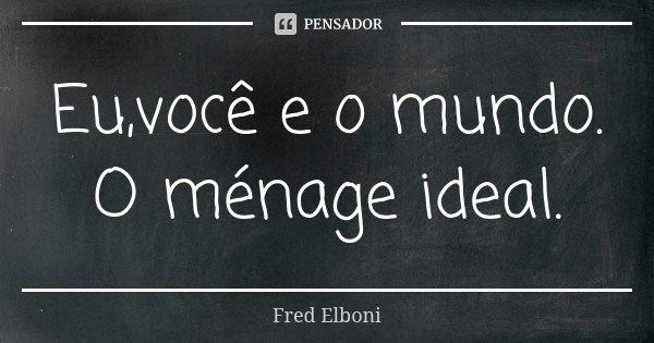 Eu,você e o mundo. O ménage ideal.... Frase de Fred Elboni.