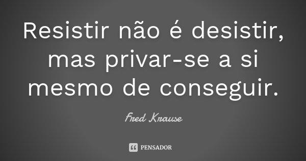 Resistir não é desistir, mas privar-se a si mesmo de conseguir.... Frase de Fred Krause.