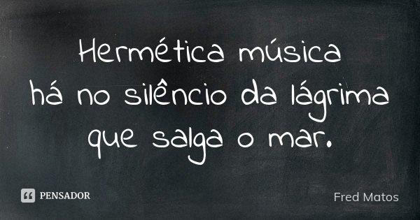 Hermética música há no silêncio da lágrima que salga o mar.... Frase de Fred Matos.