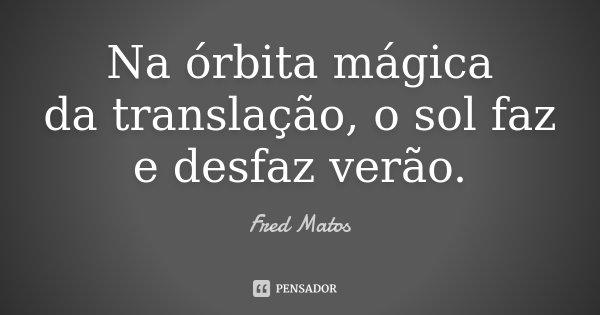 Na órbita mágica da translação, o sol faz e desfaz verão.... Frase de Fred Matos.