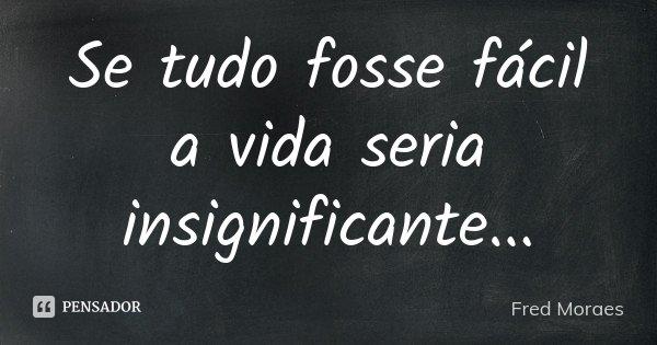 Se tudo fosse fácil a vida seria insignificante...... Frase de Fred Moraes.