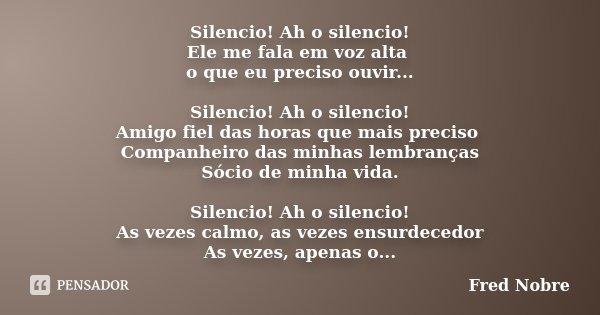 Silencio! Ah o silencio! Ele me fala em voz alta o que eu preciso ouvir... Silencio! Ah o silencio! Amigo fiel das horas que mais preciso Companheiro das minhas... Frase de Fred Nobre.