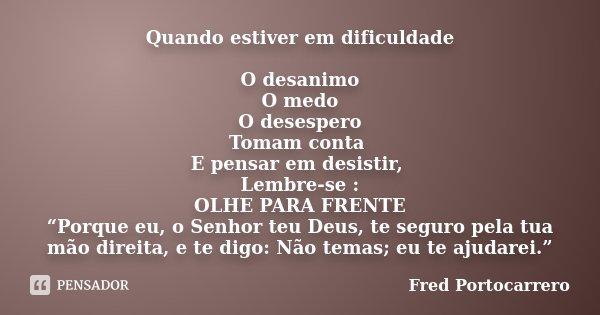 """Quando estiver em dificuldade O desanimo O medo O desespero Tomam conta E pensar em desistir, Lembre-se : OLHE PARA FRENTE """"Porque eu, o Senhor teu Deus, te seg... Frase de Fred Portocarrero."""