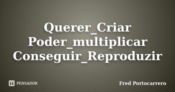 Querer_Criar Poder_multiplicar Conseguir_Reproduzir... Frase de Fred Portocarrero.