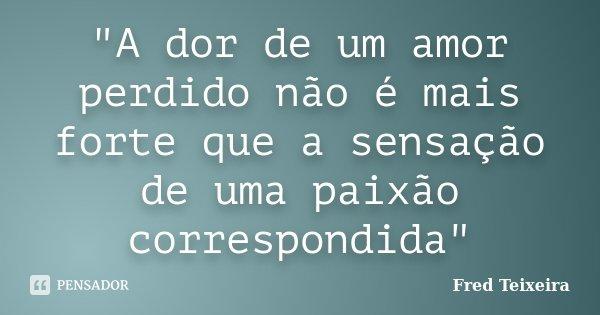 """""""A dor de um amor perdido não é mais forte que a sensação de uma paixão correspondida""""... Frase de Fred Teixeira."""