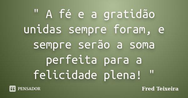 """"""" A fé e a gratidão unidas sempre foram, e sempre serão a soma perfeita para a felicidade plena! """"... Frase de Fred Teixeira."""