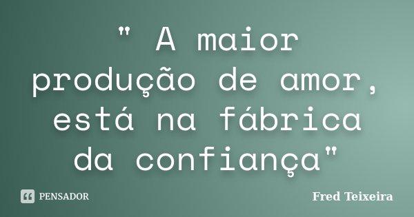 """"""" A maior produção de amor, está na fábrica da confiança""""... Frase de Fred Teixeira."""