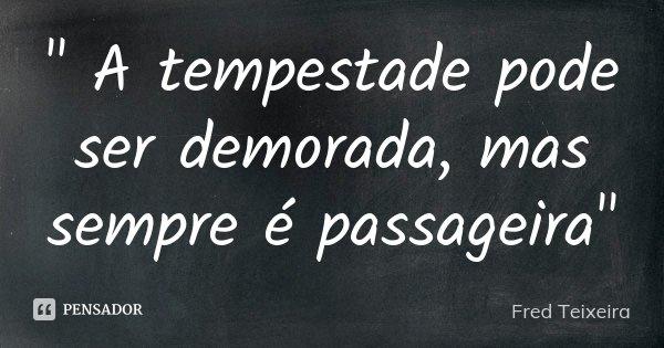 """"""" A tempestade pode ser demorada, mas sempre é passageira""""... Frase de Fred Teixeira."""