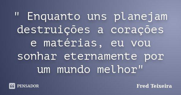 """"""" Enquanto uns planejam destruições a corações e matérias, eu vou sonhar eternamente por um mundo melhor""""... Frase de Fred Teixeira."""