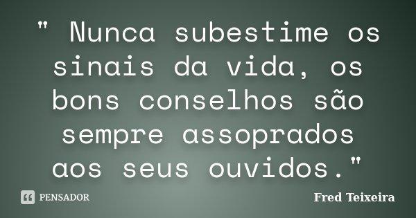 """"""" Nunca subestime os sinais da vida, os bons conselhos são sempre assoprados aos seus ouvidos.""""... Frase de Fred Teixeira."""