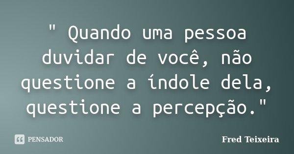 """"""" Quando uma pessoa duvidar de você, não questione a índole dela, questione a percepção.""""... Frase de Fred Teixeira."""
