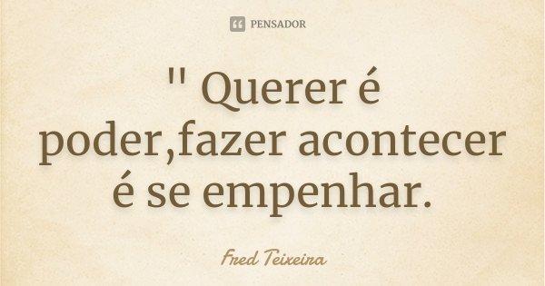 """ Querer é poder,fazer acontecer é se empenhar.... Frase de Fred Teixeira."