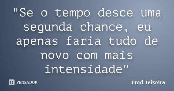 """""""Se o tempo desce uma segunda chance, eu apenas faria tudo de novo com mais intensidade""""... Frase de Fred Teixeira."""