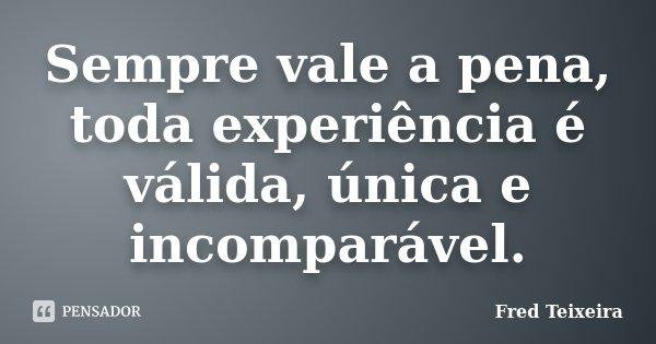 Sempre vale a pena, toda experiência é válida, única e incomparável.... Frase de Fred Teixeira.