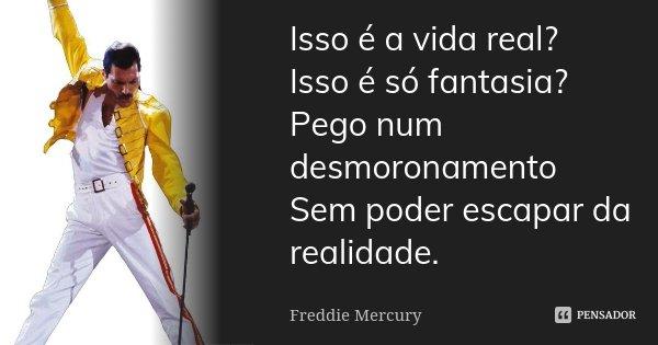 Isso é a vida real? Isso é só fantasia? Pego num desmoronamento Sem poder escapar da realidade.... Frase de Freddie Mercury.