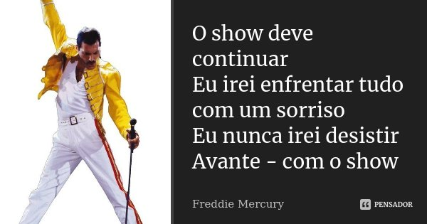 O show deve continuar Eu irei enfrentar tudo com um sorriso Eu nunca irei desistir Avante - com o show... Frase de Freddie Mercury.