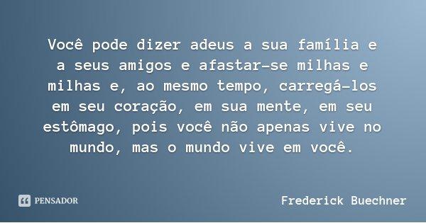 Você pode dizer adeus a sua família e a seus amigos e afastar-se milhas e milhas e, ao mesmo tempo, carregá-los em seu coração, em sua mente, em seu estômago, p... Frase de Frederick Buechner.