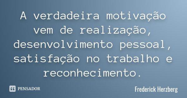 A verdadeira motivação vem de realização, desenvolvimento pessoal, satisfação no trabalho e reconhecimento.... Frase de Frederick Herzberg.