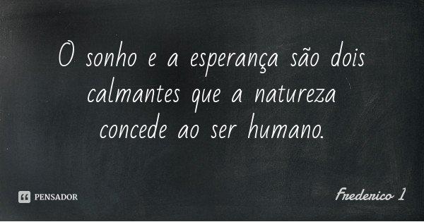 O sonho e a esperança são dois calmantes que a natureza concede ao ser humano.... Frase de Frederico I.