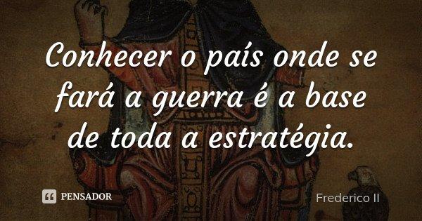 Conhecer o país onde se fará a guerra é a base de toda a estratégia.... Frase de Frederico II.