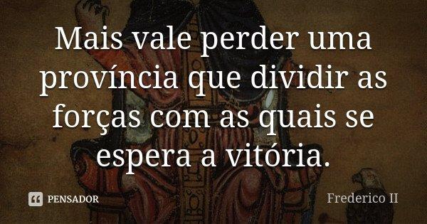 Mais vale perder uma província que dividir as forças com as quais se espera a vitória.... Frase de Frederico II.