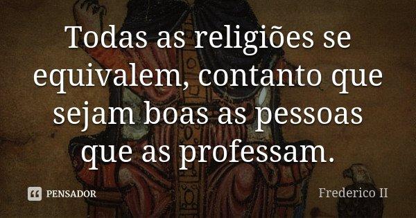 Todas as religiões se equivalem, contanto que sejam boas as pessoas que as professam.... Frase de Frederico II.