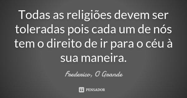 Todas as religiões devem ser toleradas pois cada um de nós tem o direito de ir para o céu à sua maneira.... Frase de Frederico, O Grande.