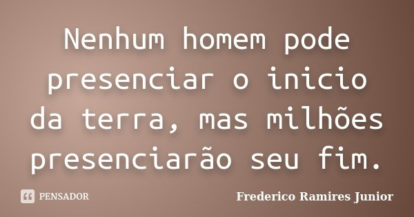 Nenhum homem pode presenciar o inicio da terra, mas milhões presenciarão seu fim.... Frase de Frederico Ramires Junior.