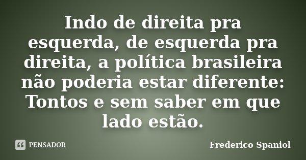 Indo de direita pra esquerda, de esquerda pra direita, a política brasileira não poderia estar diferente: Tontos e sem saber em que lado estão.... Frase de Frederico Spaniol.