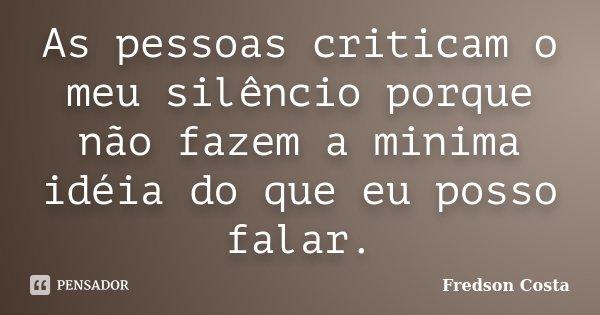 As pessoas criticam o meu silêncio porque não fazem a minima idéia do que eu posso falar.... Frase de Fredson Costa.