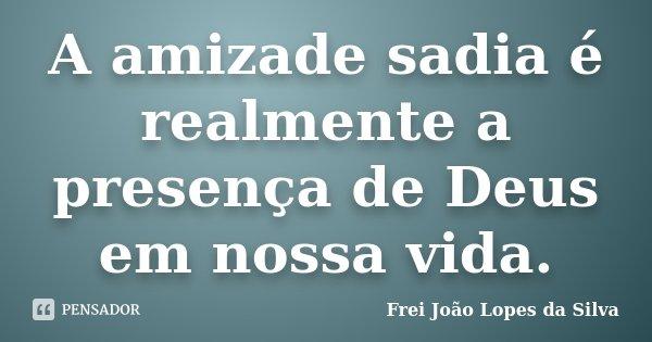 A amizade sadia é realmente a presença de Deus em nossa vida.... Frase de Frei João Lopes da Silva.