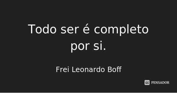 Todo ser é completo por si.... Frase de Frei Leonardo Boff.