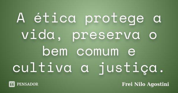 A ética protege a vida, preserva o bem comum e cultiva a justiça.... Frase de Frei Nilo Agostini.