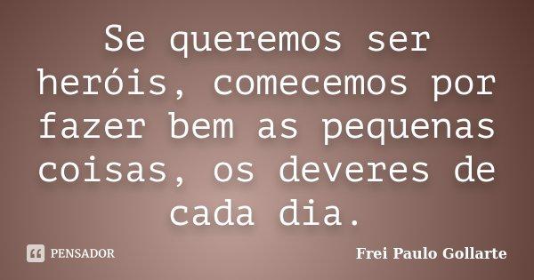 Se queremos ser heróis, comecemos por fazer bem as pequenas coisas, os deveres de cada dia.... Frase de Frei Paulo Gollarte.