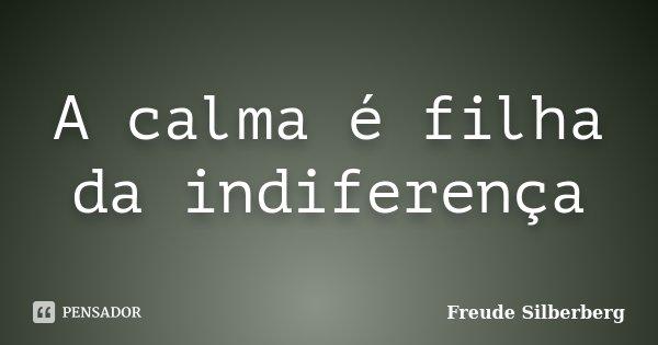 A calma é filha da indiferença... Frase de Freude Silberberg.