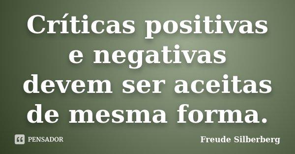 Críticas positivas e negativas devem ser aceitas de mesma forma.... Frase de Freude Silberberg.