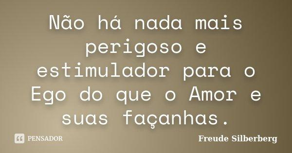 Não há nada mais perigoso e estimulador para o Ego do que o Amor e suas façanhas.... Frase de Freude Silberberg.