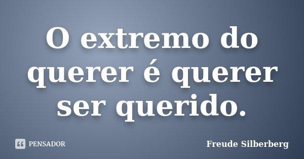 O extremo do querer é querer ser querido.... Frase de Freude Silberberg.