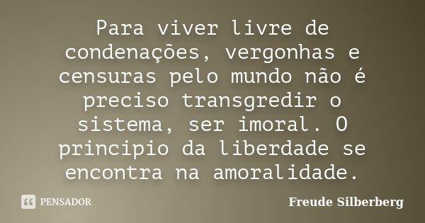 Para viver livre de condenações, vergonhas e censuras pelo mundo não é preciso transgredir o sistema, ser imoral. O principio da liberdade se encontra na amoral... Frase de Freude Silberberg.