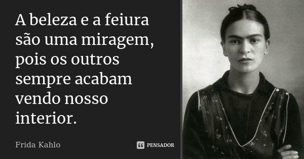 A beleza e a feiura são uma miragem, pois os outros sempre acabam vendo nosso interior.... Frase de Frida Kahlo.