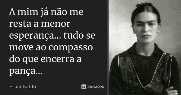 A mim já não me resta a menor esperança... tudo se move ao compasso do que encerra a pança...... Frase de Frida Kahlo.