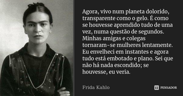 Agora, vivo num planeta dolorido, transparente como o gelo. É como se houvesse aprendido tudo de uma vez, numa questão de segundos. Minhas amigas e colegas torn... Frase de Frida Kahlo.