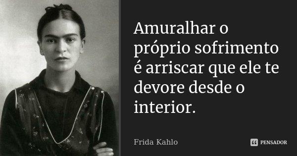 Amuralhar o próprio sofrimento é arriscar que ele te devore desde o interior.... Frase de Frida Kahlo.
