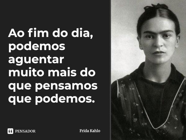 """""""Ao fim do dia, podemos aguentar muito mais do que pensamos que podemos"""".... Frase de Frida Kahlo."""
